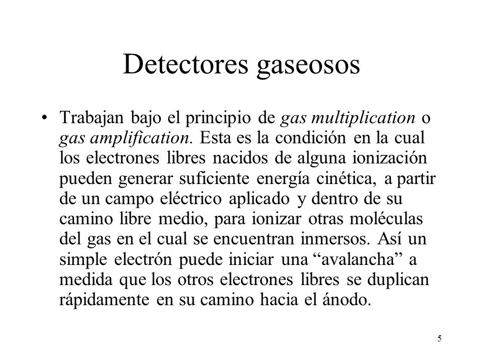 16 Detectores gaseosos Detectores de área para neutrones –Trabajan en la región proporcional de forma que los fotones de fondo pueden ser discriminados –Usualmente tienen un recubrimiento interior de un compuesto borado o está relleno su interior con un gas borado como el FB 3 –Los neutrones térmicos interactúan con los núcleos de Boro causando una reacción (n, ) y las partículas alfa son fácilmente detectables por sus interacciones ionizantes –Para detectar neutrones rápidos, el detector es cubierto por un material hidrogenado.
