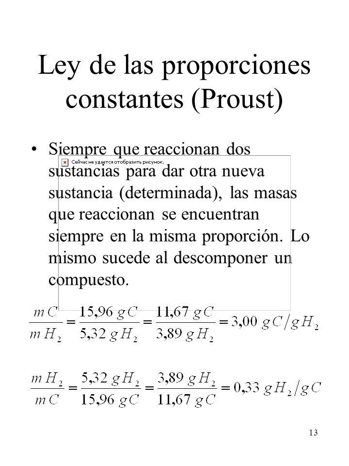 13 Ley de las proporciones constantes (Proust) Siempre que reaccionan dos sustancias para dar otra nueva sustancia (determinada), las masas que reacci