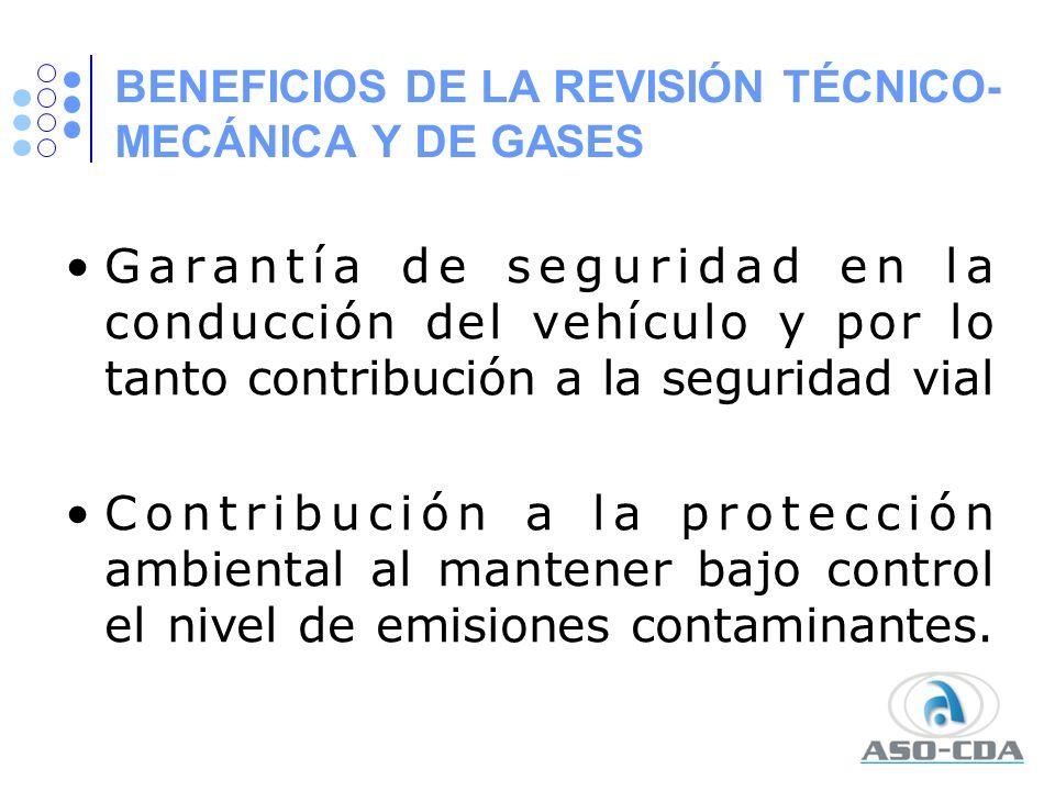BENEFICIOS DE LA REVISIÓN TÉCNICO- MECÁNICA Y DE GASES Garantía de seguridad en la conducción del vehículo y por lo tanto contribución a la seguridad