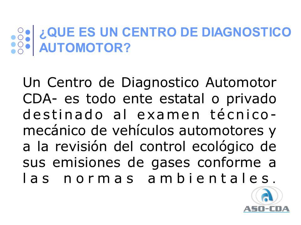 ¿QUE ES UN CENTRO DE DIAGNOSTICO AUTOMOTOR? Un Centro de Diagnostico Automotor CDA- es todo ente estatal o privado destinado al examen técnico- mecáni