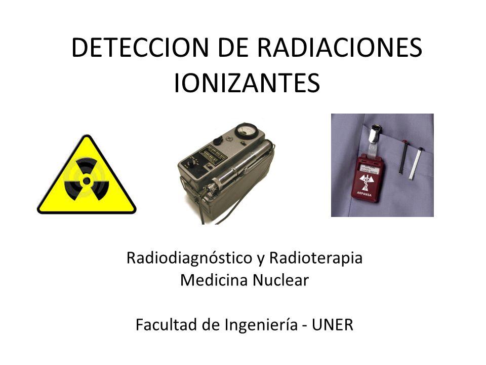 DETECCION DE RADIACIONES IONIZANTES Radiodiagnóstico y Radioterapia Medicina Nuclear Facultad de Ingeniería - UNER