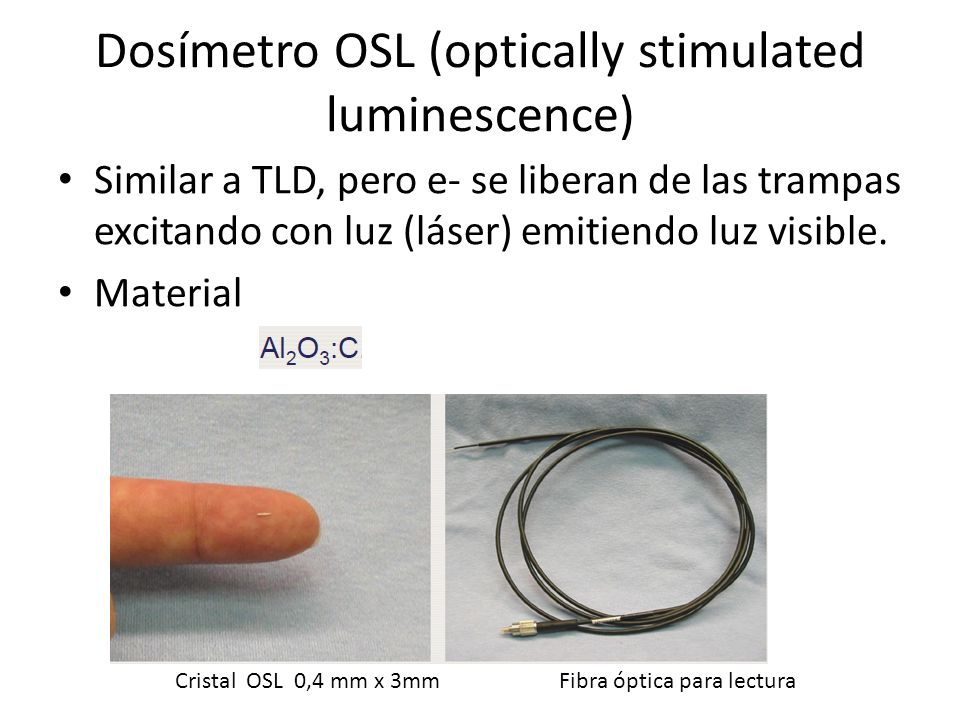 Dosímetro OSL (optically stimulated luminescence) Similar a TLD, pero e- se liberan de las trampas excitando con luz (láser) emitiendo luz visible. Ma
