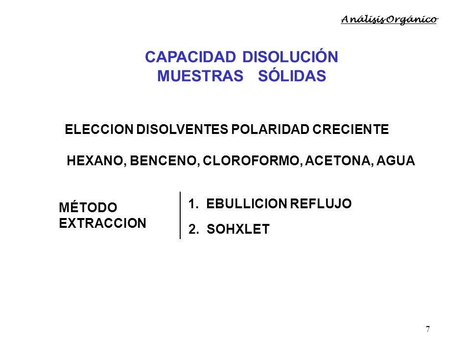 7 ELECCION DISOLVENTES POLARIDAD CRECIENTE HEXANO, BENCENO, CLOROFORMO, ACETONA, AGUA MÉTODO EXTRACCION 1. EBULLICION REFLUJO 2. SOHXLET CAPACIDAD DIS