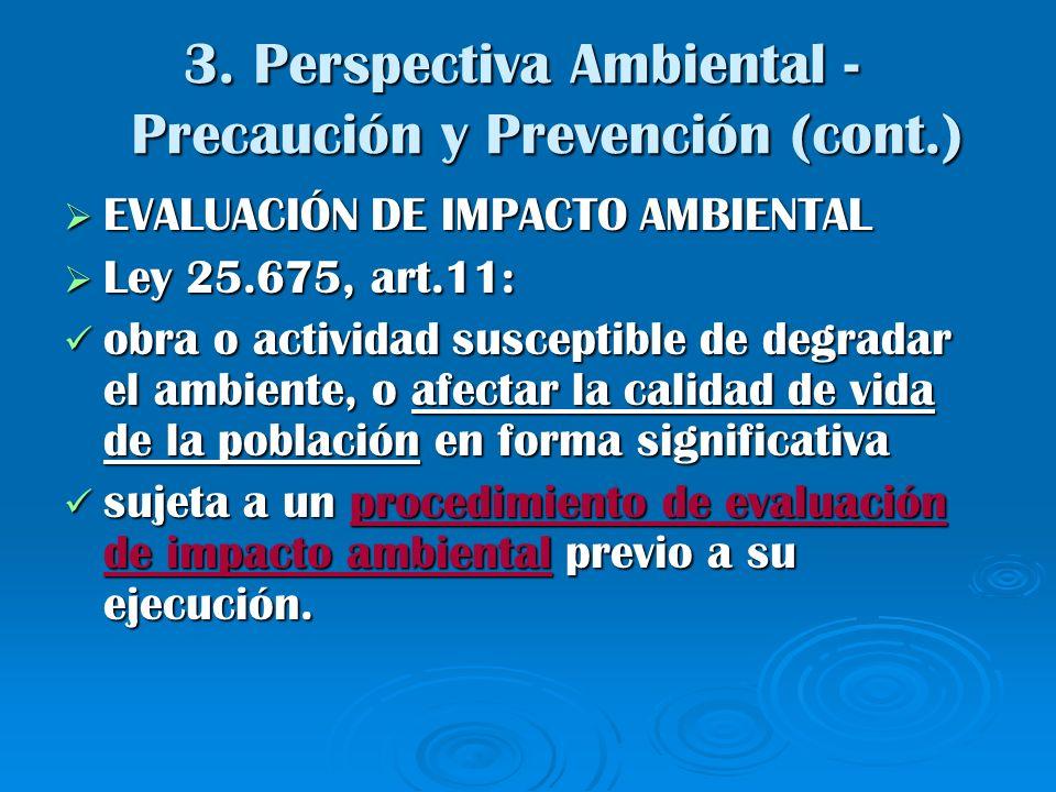 3. Perspectiva Ambiental - Precaución y Prevención (cont.) EVALUACIÓN DE IMPACTO AMBIENTAL EVALUACIÓN DE IMPACTO AMBIENTAL Ley 25.675, art.11: Ley 25.