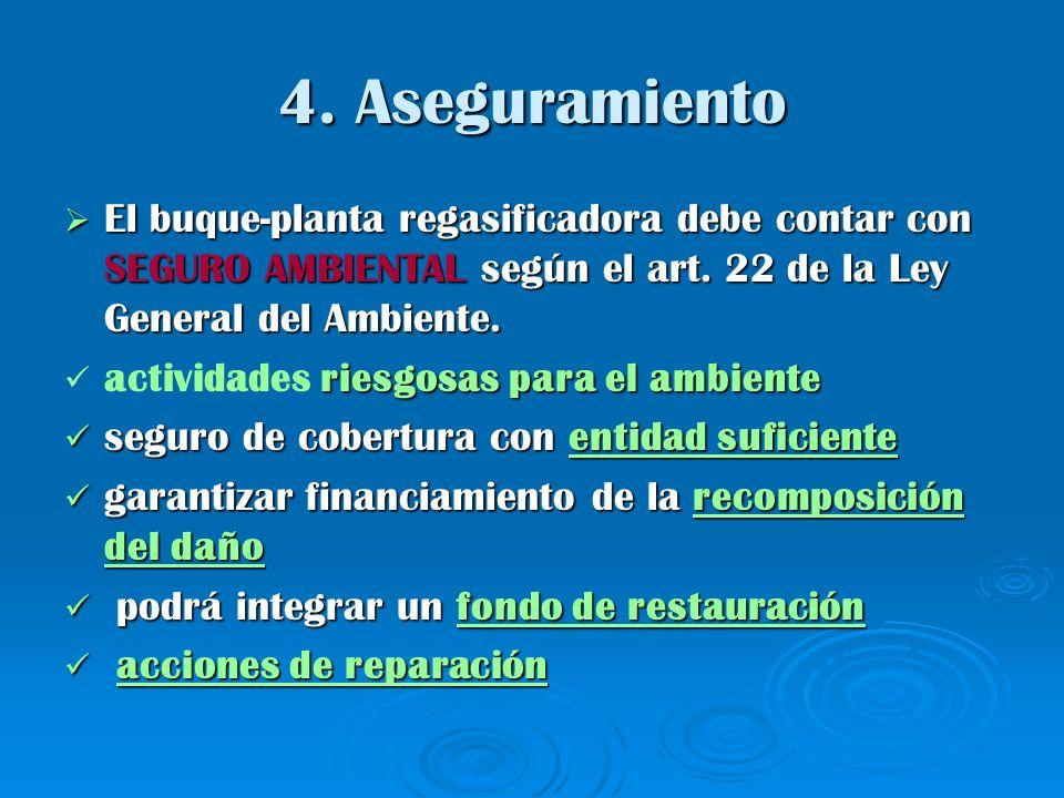 4. Aseguramiento El buque-planta regasificadora debe contar con SEGURO AMBIENTAL según el art. 22 de la Ley General del Ambiente. El buque-planta rega