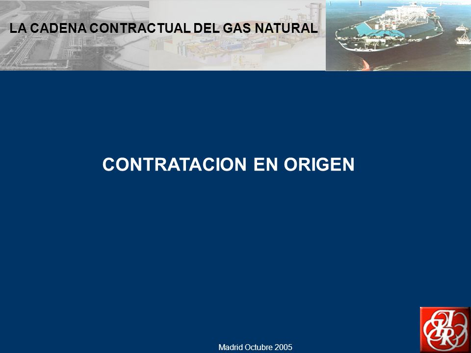 Madrid Octubre 2005 LA CADENA CONTRACTUAL DEL GAS NATURAL EL MERCADO ESPAÑOL DEL GAS NATURAL