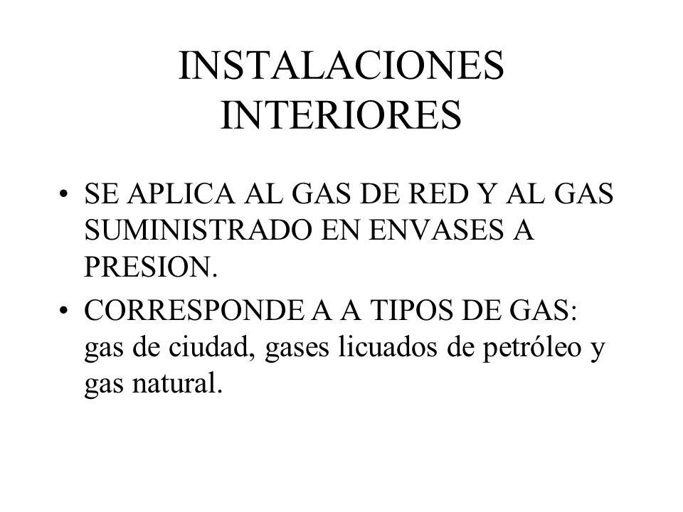 INSTALACIONES INTERIORES SE APLICA AL GAS DE RED Y AL GAS SUMINISTRADO EN ENVASES A PRESION. CORRESPONDE A A TIPOS DE GAS: gas de ciudad, gases licuad