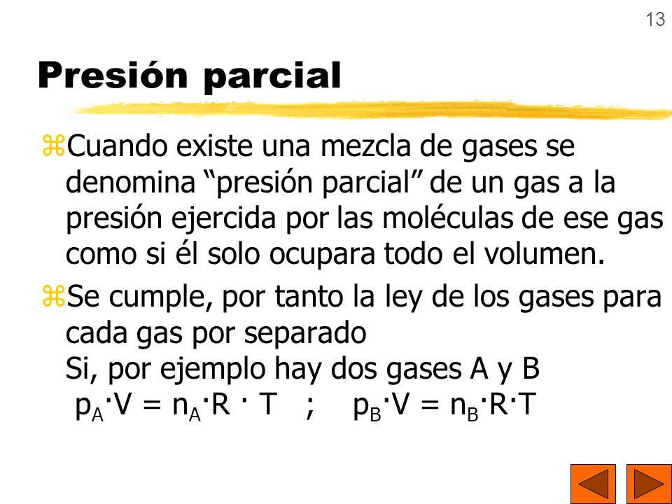 13 Presión parcial zCuando existe una mezcla de gases se denomina presión parcial de un gas a la presión ejercida por las moléculas de ese gas como si