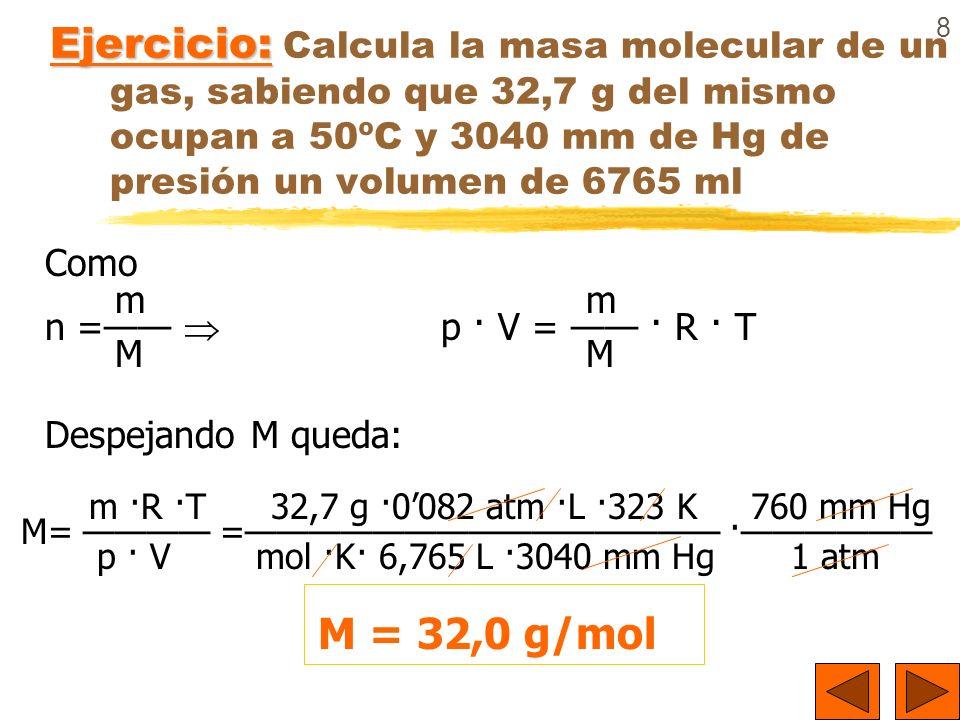 8 Ejercicio: Ejercicio: Calcula la masa molecular de un gas, sabiendo que 32,7 g del mismo ocupan a 50ºC y 3040 mm de Hg de presión un volumen de 6765