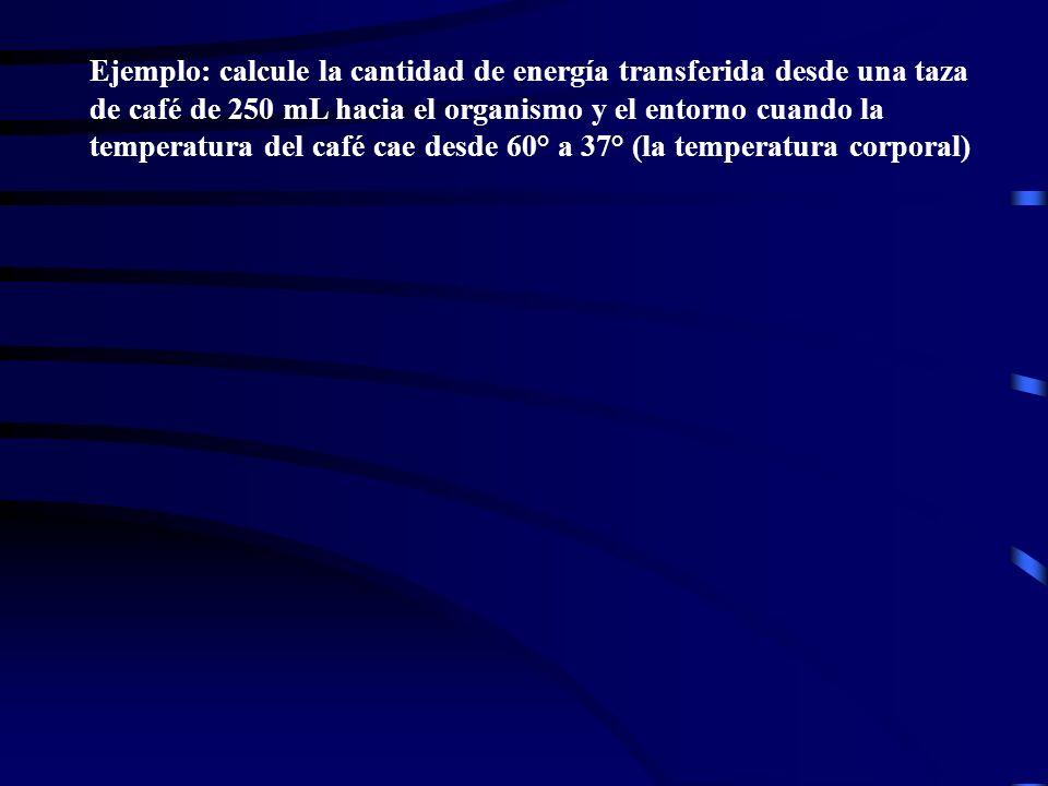 Ejemplo: calcule la cantidad de energía transferida desde una taza de café de 250 mL hacia el organismo y el entorno cuando la temperatura del café ca