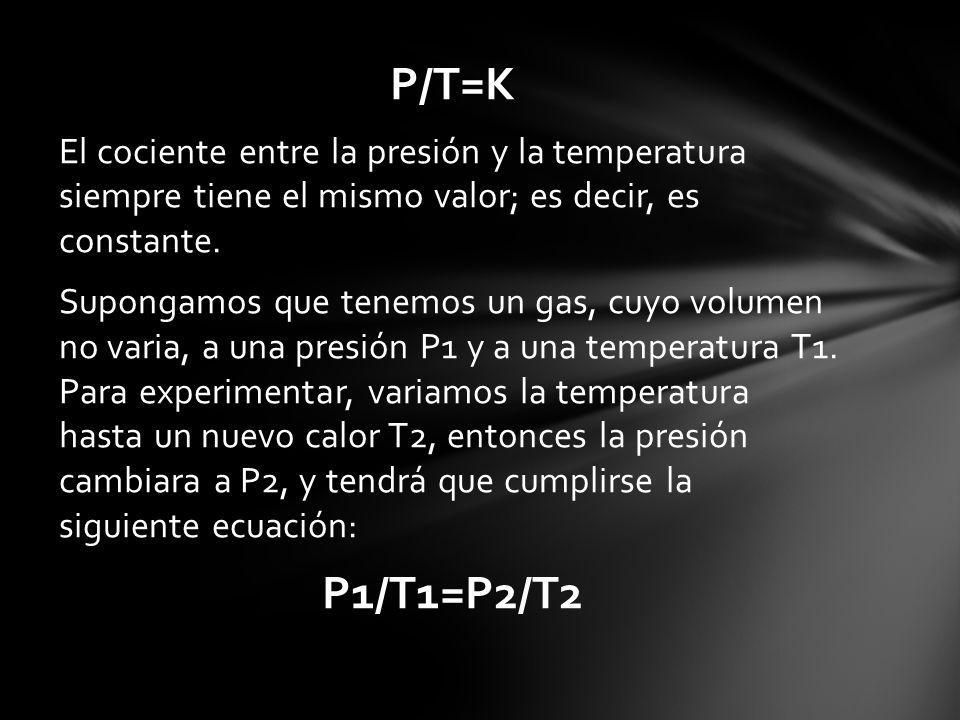 P/T=K El cociente entre la presión y la temperatura siempre tiene el mismo valor; es decir, es constante. Supongamos que tenemos un gas, cuyo volumen