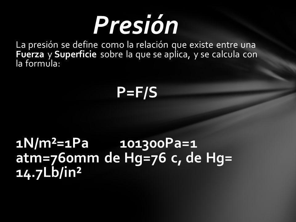 La presión se define como la relación que existe entre una Fuerza y Superficie sobre la que se aplica, y se calcula con la formula: P=F/S 1N/m²=1Pa 101300Pa=1 atm=760mm de Hg=76 c, de Hg= 14.7Lb/in² Presión