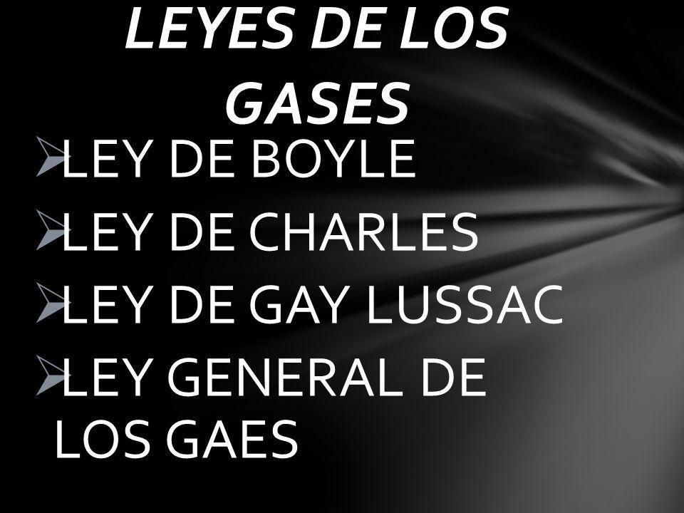 LEY DE BOYLE LEY DE CHARLES LEY DE GAY LUSSAC LEY GENERAL DE LOS GAES LEYES DE LOS GASES
