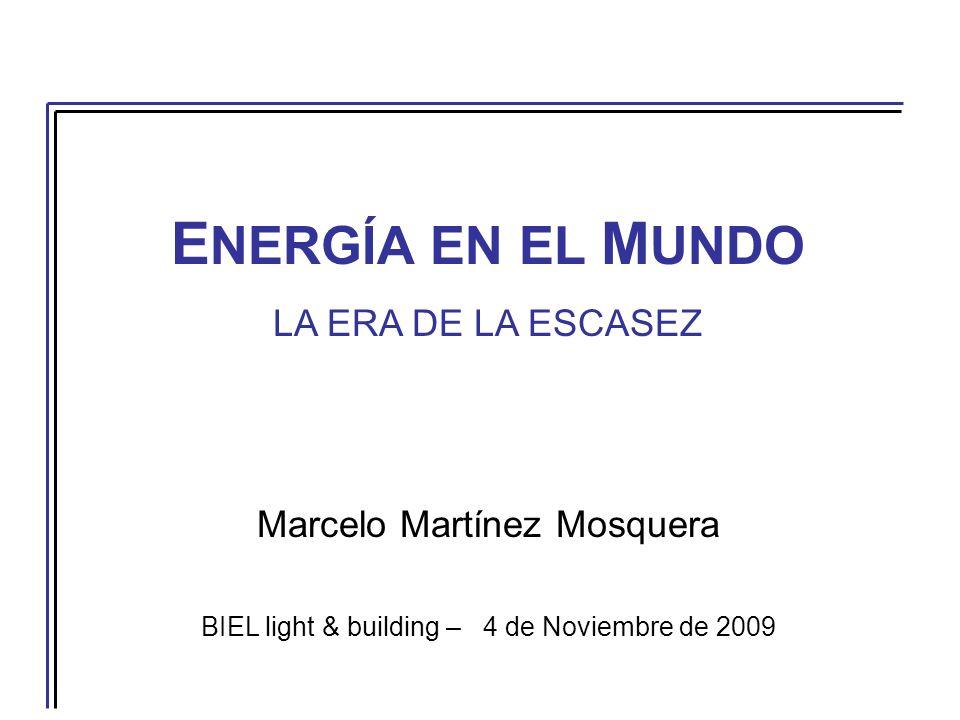 E NERGÍA EN EL M UNDO LA ERA DE LA ESCASEZ Marcelo Martínez Mosquera BIEL light & building – 4 de Noviembre de 2009