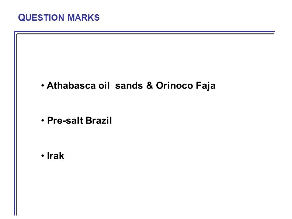 Q UESTION MARKS Athabasca oil sands & Orinoco Faja Pre-salt Brazil Irak