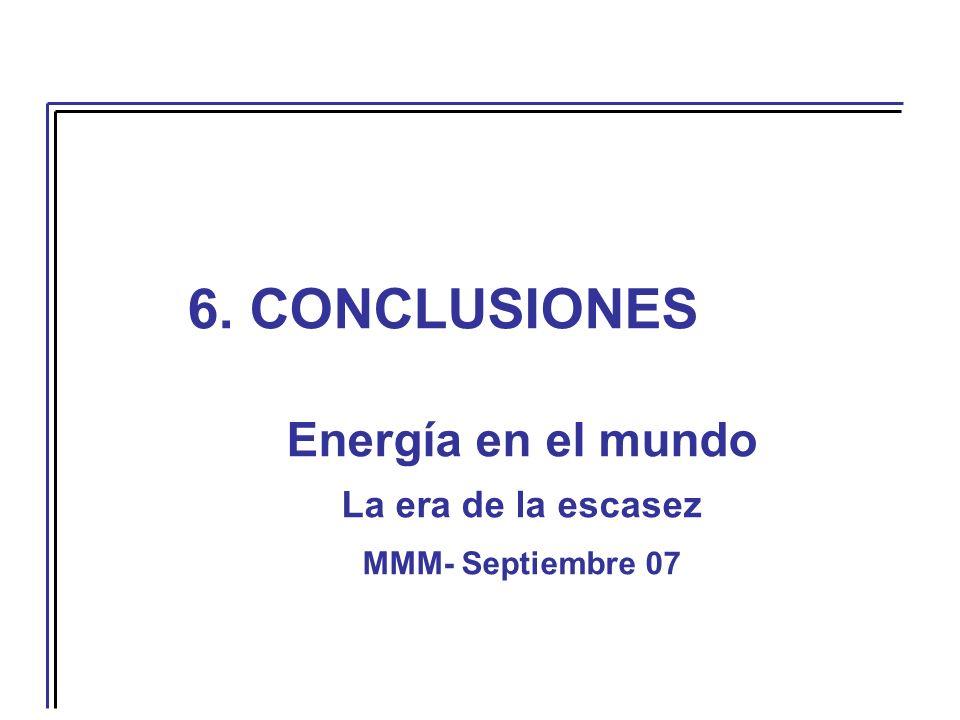 6. CONCLUSIONES Energía en el mundo La era de la escasez MMM- Septiembre 07