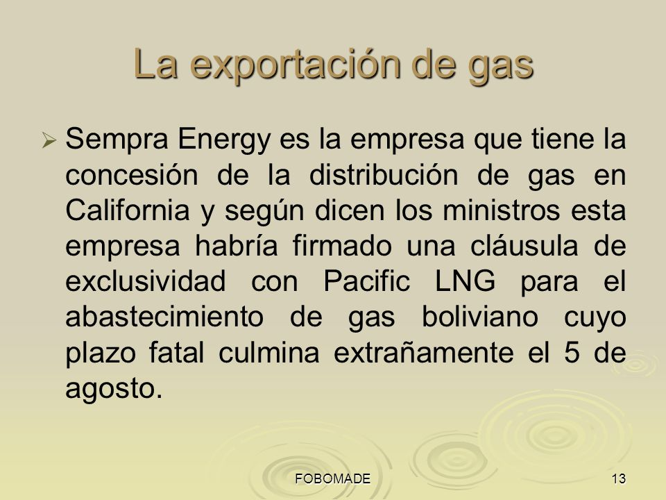 FOBOMADE13 La exportación de gas Sempra Energy es la empresa que tiene la concesión de la distribución de gas en California y según dicen los ministros esta empresa habría firmado una cláusula de exclusividad con Pacific LNG para el abastecimiento de gas boliviano cuyo plazo fatal culmina extrañamente el 5 de agosto.