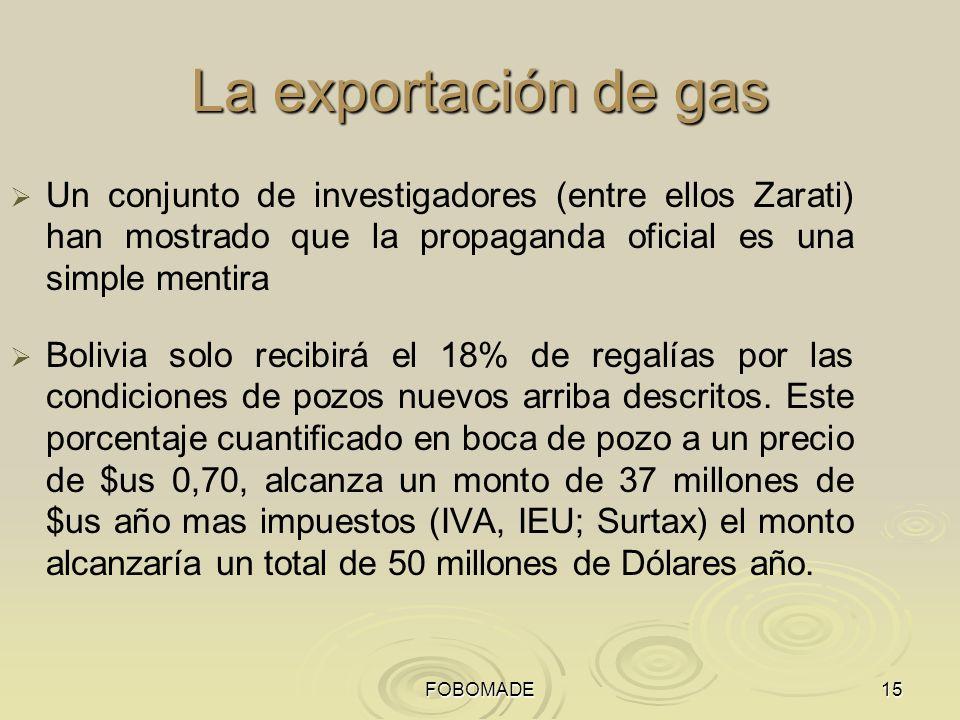 FOBOMADE15 La exportación de gas Un conjunto de investigadores (entre ellos Zarati) han mostrado que la propaganda oficial es una simple mentira Bolivia solo recibirá el 18% de regalías por las condiciones de pozos nuevos arriba descritos.