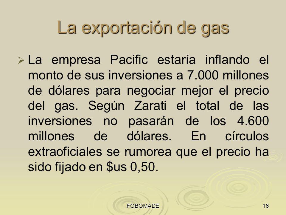 FOBOMADE16 La exportación de gas La empresa Pacific estaría inflando el monto de sus inversiones a 7.000 millones de dólares para negociar mejor el precio del gas.