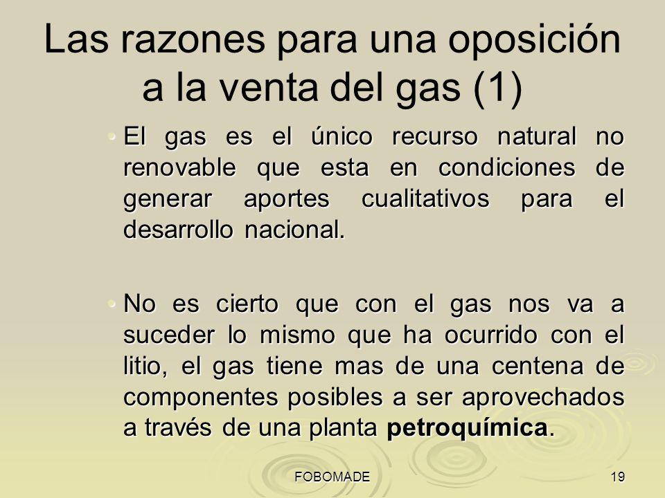 FOBOMADE19 Las razones para una oposición a la venta del gas (1) El gas es el único recurso natural no renovable que esta en condiciones de generar aportes cualitativos para el desarrollo nacional.El gas es el único recurso natural no renovable que esta en condiciones de generar aportes cualitativos para el desarrollo nacional.
