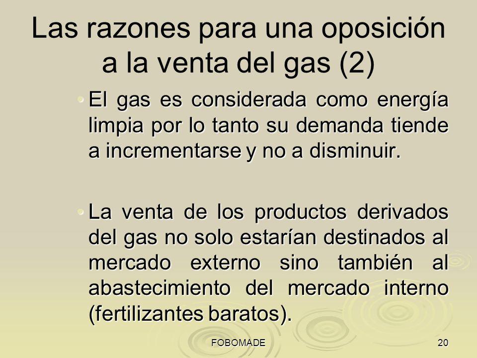 FOBOMADE20 Las razones para una oposición a la venta del gas (2) El gas es considerada como energía limpia por lo tanto su demanda tiende a incrementarse y no a disminuir.El gas es considerada como energía limpia por lo tanto su demanda tiende a incrementarse y no a disminuir.