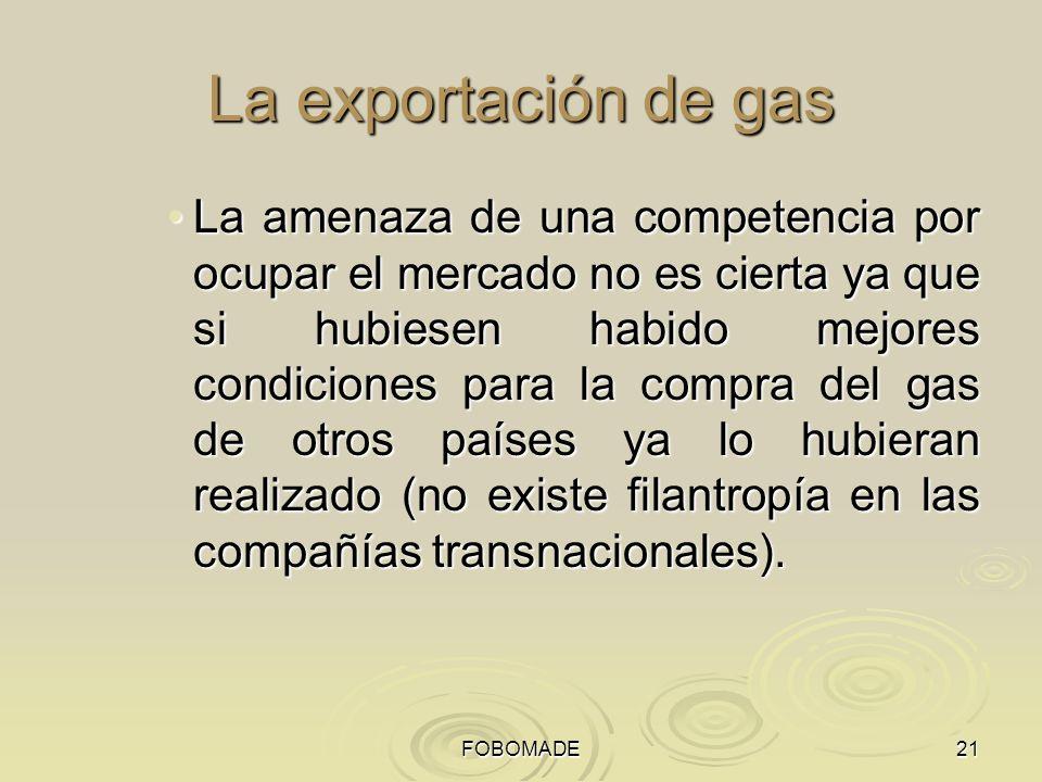 FOBOMADE21 La exportación de gas La amenaza de una competencia por ocupar el mercado no es cierta ya que si hubiesen habido mejores condiciones para l