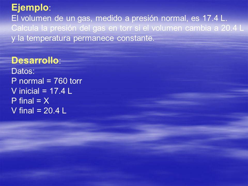 Ejemplo : El volumen de un gas, medido a presión normal, es 17.4 L. Calcula la presión del gas en torr si el volumen cambia a 20.4 L y la temperatura