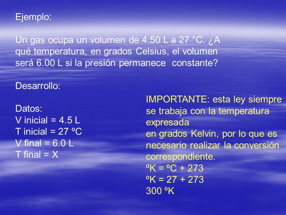 Ejemplo: Un gas ocupa un volumen de 4.50 L a 27 °C. ¿A qué temperatura, en grados Celsius, el volumen será 6.00 L si la presión permanece constante? D