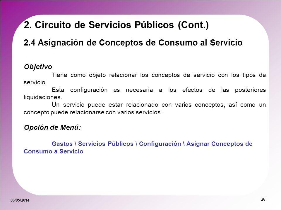 06/05/2014 26 2.4 Asignación de Conceptos de Consumo al Servicio 2. Circuito de Servicios Públicos (Cont.) Objetivo Tiene como objeto relacionar los c