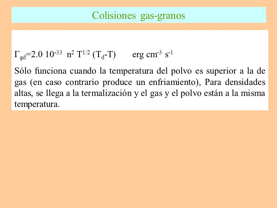 Γ gd =2.0 10 -33 n 2 T 1/2 (T d -T) erg cm -3 s -1 Sólo funciona cuando la temperatura del polvo es superior a la de gas (en caso contrario produce un enfriamiento), Para densidades altas, se llega a la termalización y el gas y el polvo están a la misma temperatura.