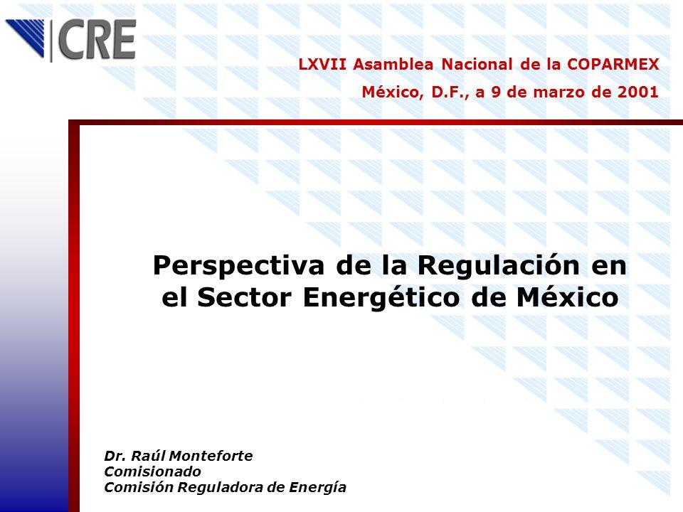 Perspectiva de la Regulación en el Sector Energético de México Dr. Raúl Monteforte Comisionado Comisión Reguladora de Energía LXVII Asamblea Nacional