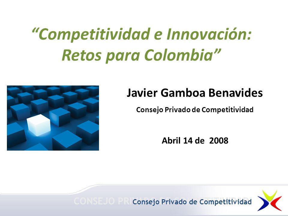 Javier Gamboa Benavides Consejo Privado de Competitividad Abril 14 de 2008 Competitividad e Innovación: Retos para Colombia CONSEJO PRIVADO DE COMPETITIVIDAD Consejo Privado de Competitividad
