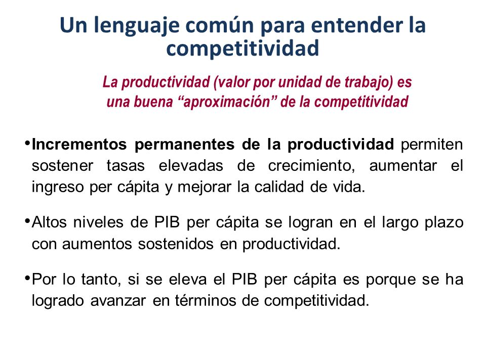 Un lenguaje común para entender la competitividad La productividad (valor por unidad de trabajo) es una buena aproximación de la competitividad Incrementos permanentes de la productividad permiten sostener tasas elevadas de crecimiento, aumentar el ingreso per cápita y mejorar la calidad de vida.
