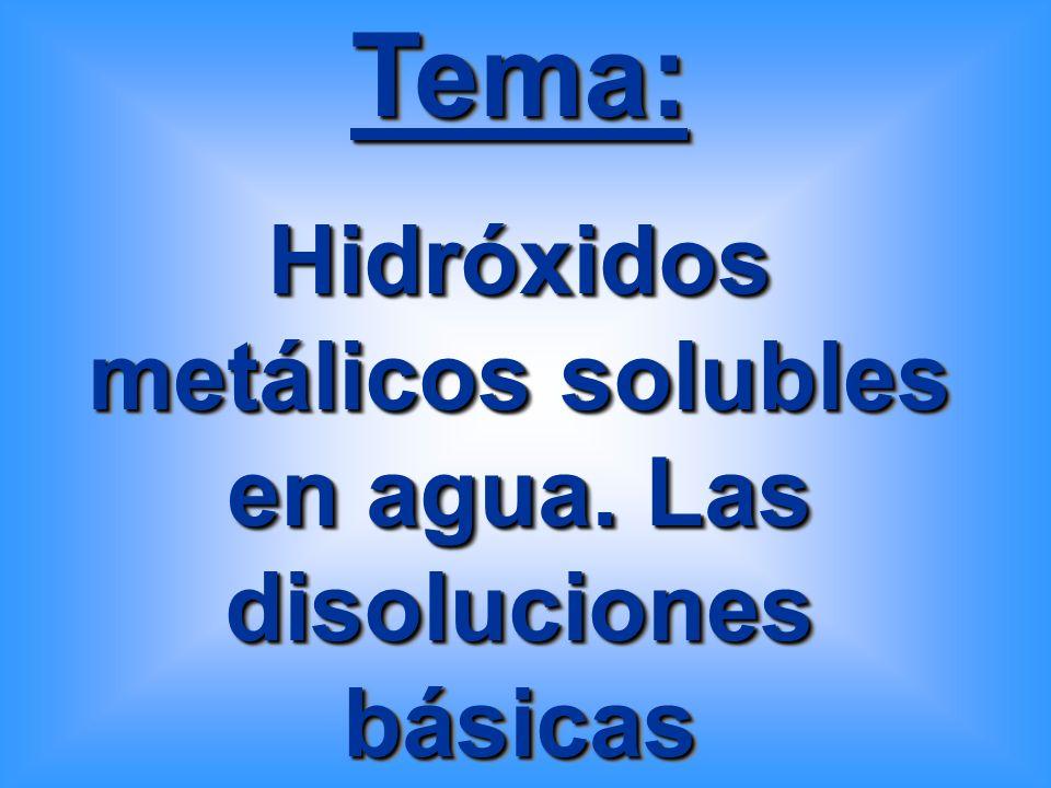 Tema: Hidróxidos metálicos solubles en agua. Las disoluciones básicas Tema: