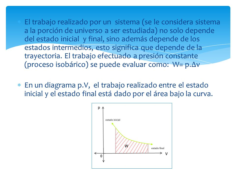 El trabajo realizado por un sistema (se le considera sistema a la porción de universo a ser estudiada) no solo depende del estado inicial y final, sino además depende de los estados intermedios, esto significa que depende de la trayectoria.