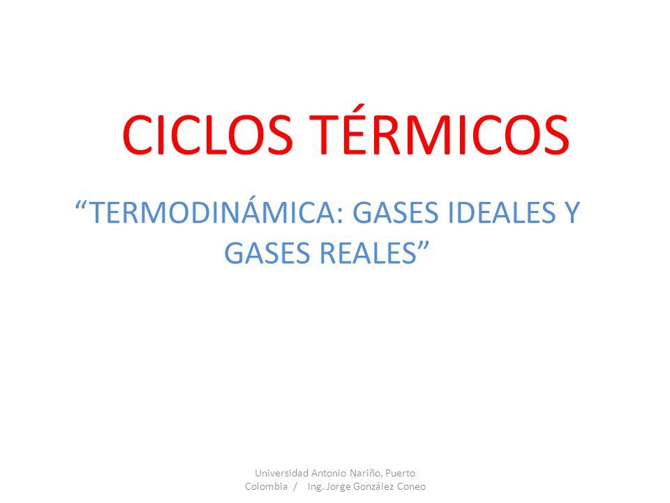 CICLOS TÉRMICOS TERMODINÁMICA: GASES IDEALES Y GASES REALES Universidad Antonio Nariño, Puerto Colombia / Ing. Jorge González Coneo