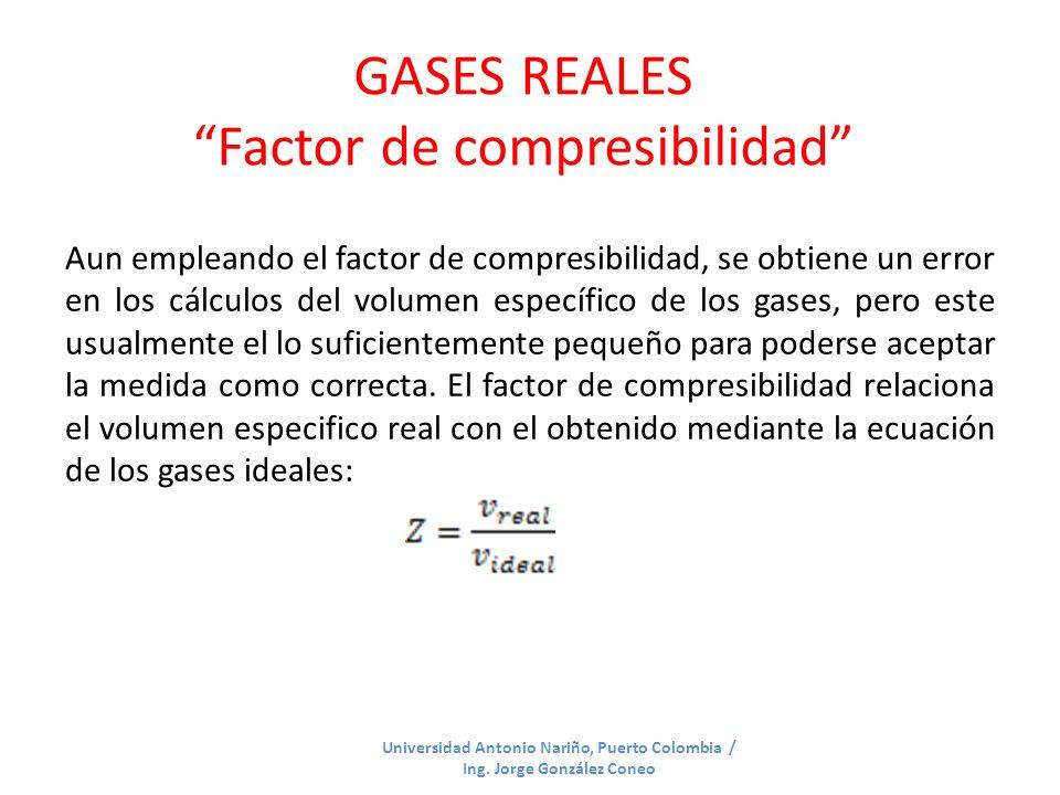 GASES REALES Factor de compresibilidad Universidad Antonio Nariño, Puerto Colombia / Ing. Jorge González Coneo Aun empleando el factor de compresibili