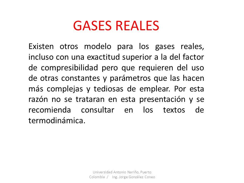 GASES REALES Existen otros modelo para los gases reales, incluso con una exactitud superior a la del factor de compresibilidad pero que requieren del
