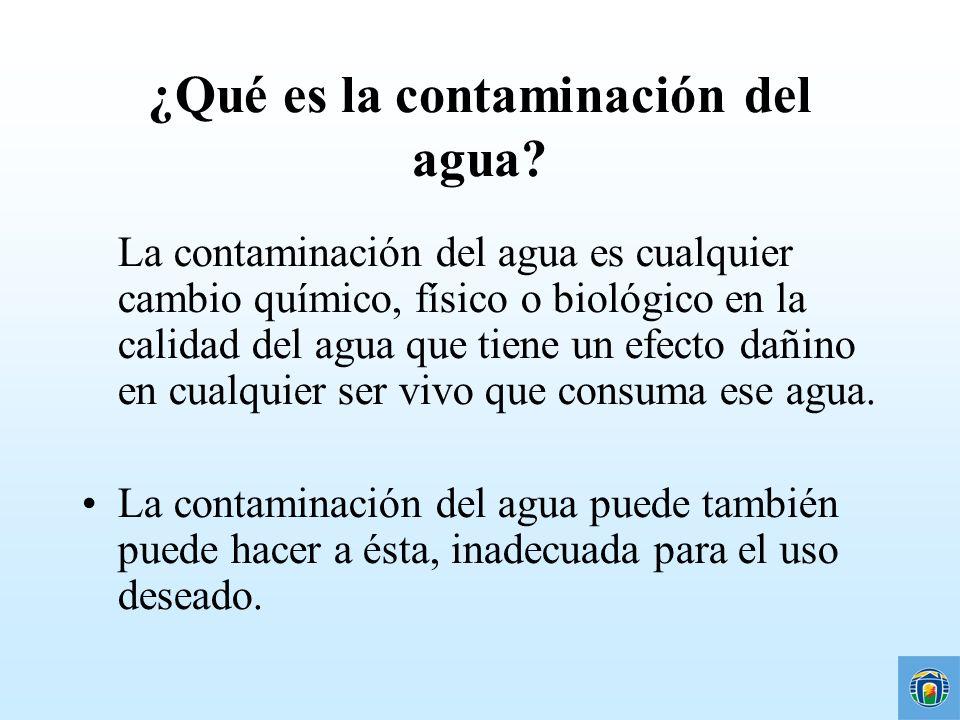 ¿Qué es la contaminación del agua? La contaminación del agua es cualquier cambio químico, físico o biológico en la calidad del agua que tiene un efect