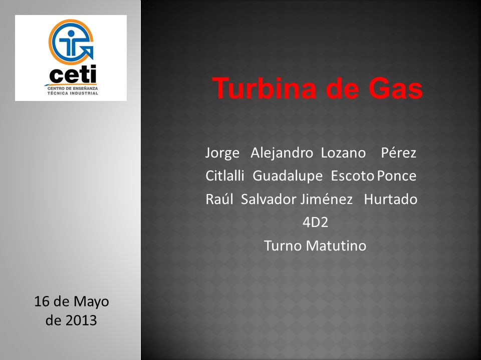 Jorge Alejandro Lozano Pérez Citlalli Guadalupe Escoto Ponce Raúl Salvador Jiménez Hurtado 4D2 Turno Matutino Turbina de Gas 16 de Mayo de 2013