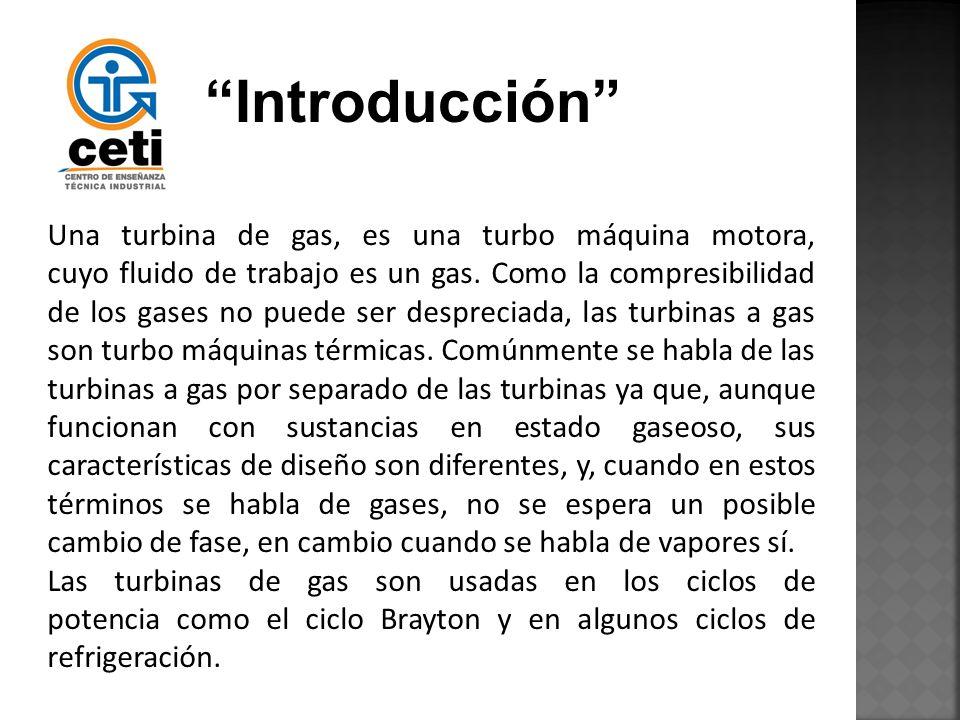 Introducción Una turbina de gas, es una turbo máquina motora, cuyo fluido de trabajo es un gas. Como la compresibilidad de los gases no puede ser desp