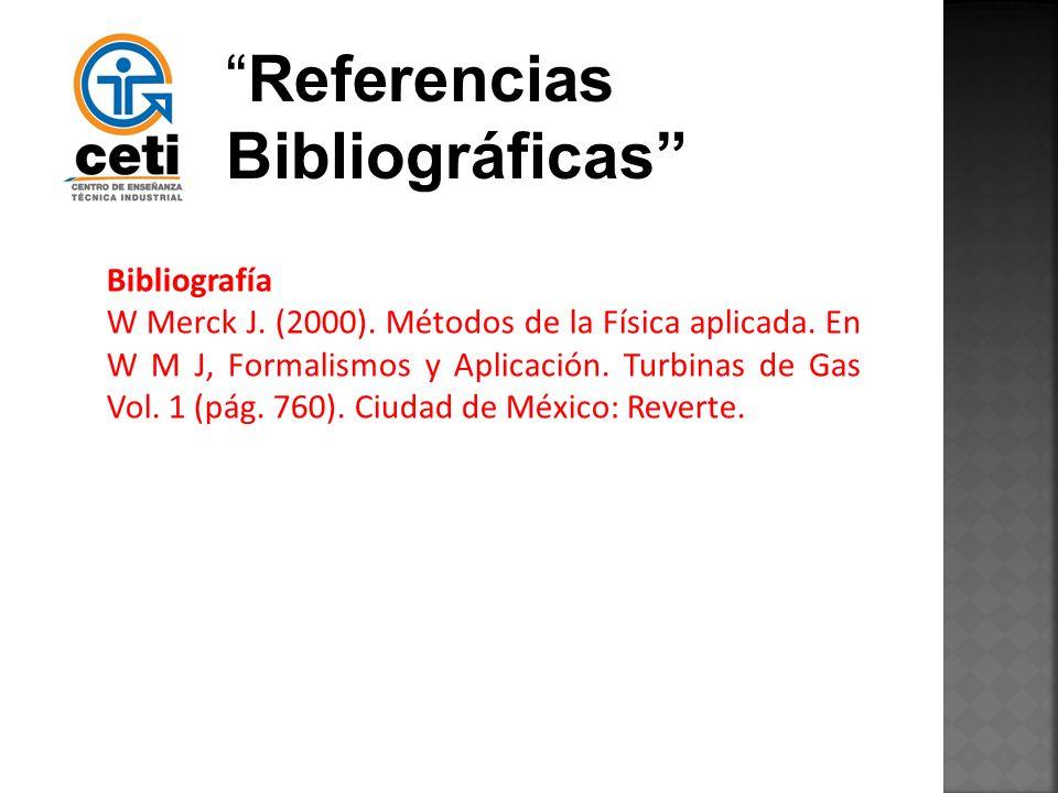 Referencias Bibliográficas Bibliografía W Merck J. (2000). Métodos de la Física aplicada. En W M J, Formalismos y Aplicación. Turbinas de Gas Vol. 1 (