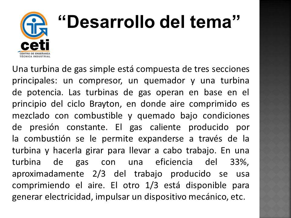 Desarrollo del tema Una turbina de gas simple está compuesta de tres secciones principales: un compresor, un quemador y una turbina de potencia. Las t