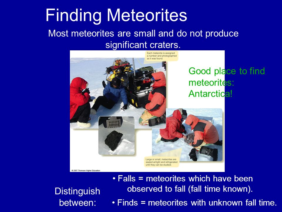 Finding Meteorites Most meteorites are small and do not produce significant craters. Good place to find meteorites: Antarctica! Distinguish between: F