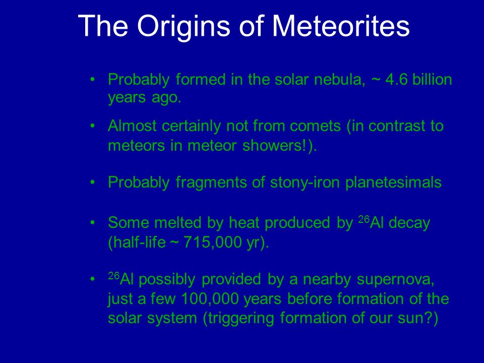 The Origins of Meteorites Probably formed in the solar nebula, ~ 4.6 billion years ago. Almost certainly not from comets (in contrast to meteors in me