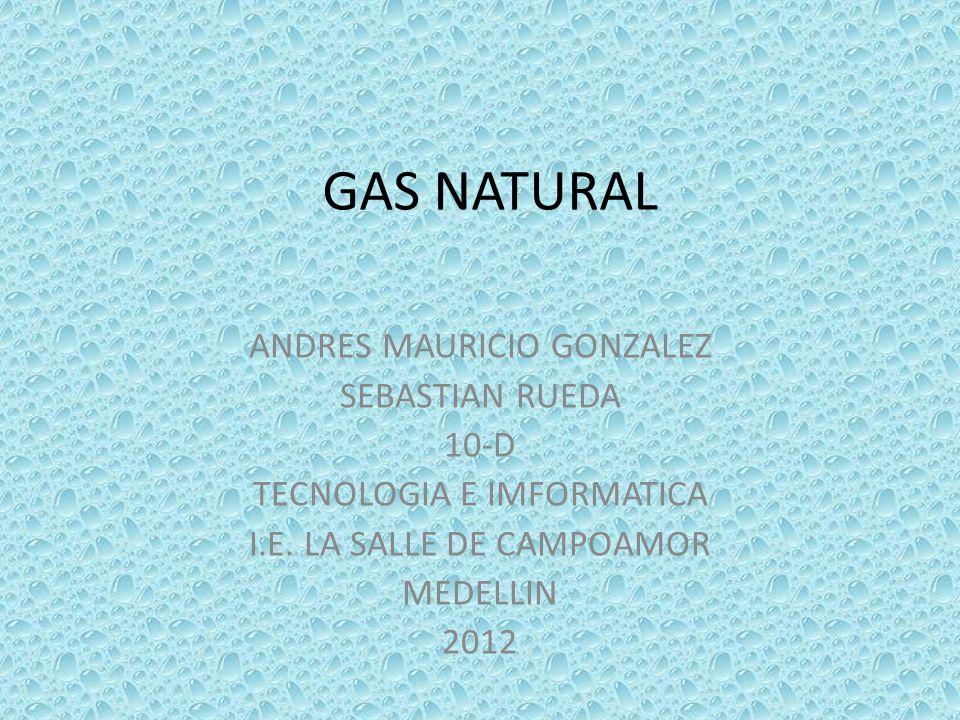 GAS NATURAL ANDRES MAURICIO GONZALEZ SEBASTIAN RUEDA 10-D TECNOLOGIA E IMFORMATICA I.E. LA SALLE DE CAMPOAMOR MEDELLIN 2012