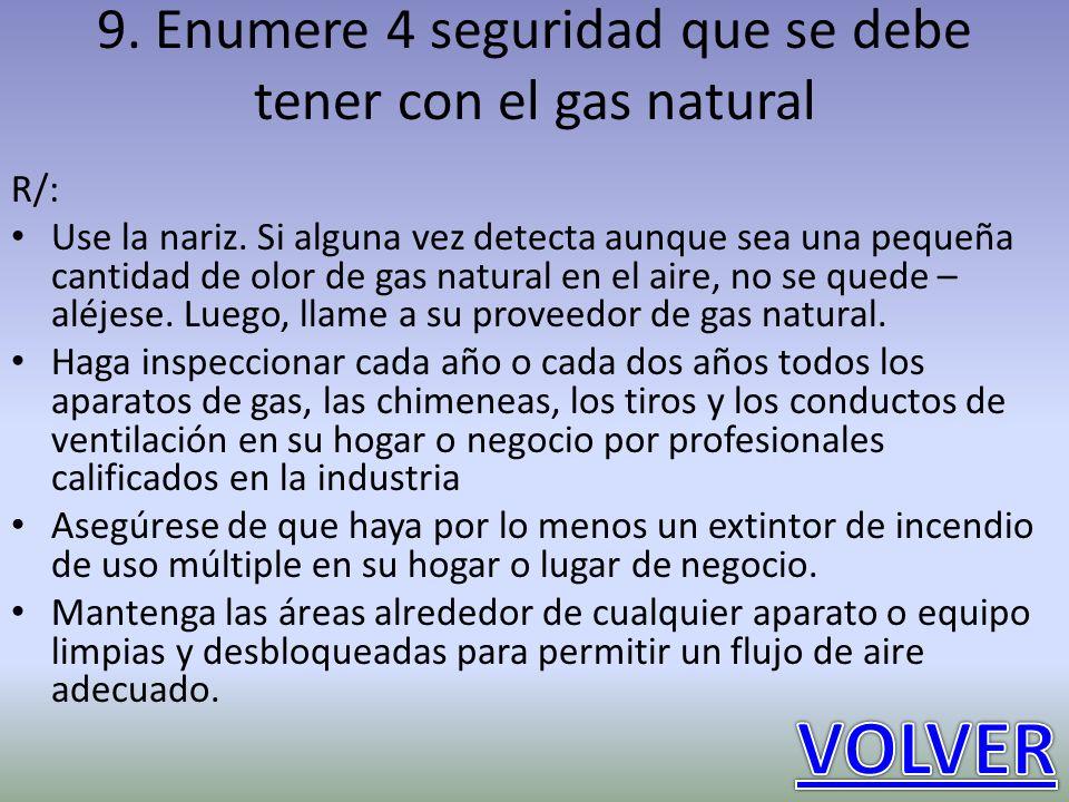 9. Enumere 4 seguridad que se debe tener con el gas natural R/: Use la nariz. Si alguna vez detecta aunque sea una pequeña cantidad de olor de gas nat