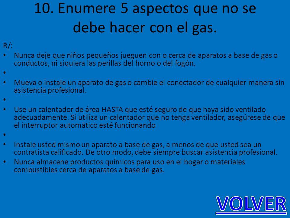 10. Enumere 5 aspectos que no se debe hacer con el gas. R/: Nunca deje que niños pequeños jueguen con o cerca de aparatos a base de gas o conductos, n