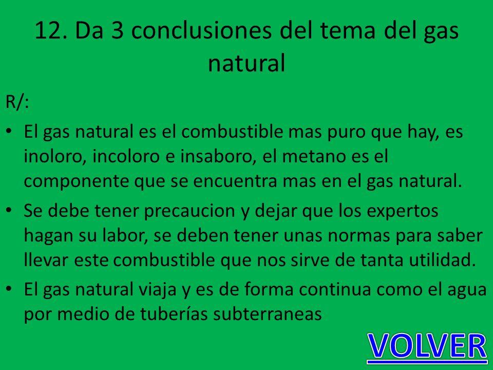 12. Da 3 conclusiones del tema del gas natural R/: El gas natural es el combustible mas puro que hay, es inoloro, incoloro e insaboro, el metano es el