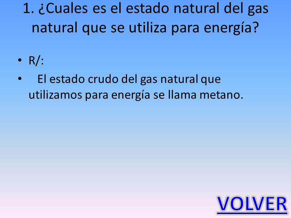 1. ¿Cuales es el estado natural del gas natural que se utiliza para energía? R/: El estado crudo del gas natural que utilizamos para energía se llama